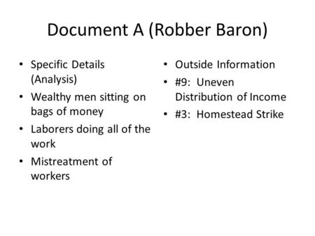 Document A (Robber Baron) Specific Details (Analysis) Wealthy men sitting on bags of money Laborers doing all of the work Mistreatment of workers Outside.