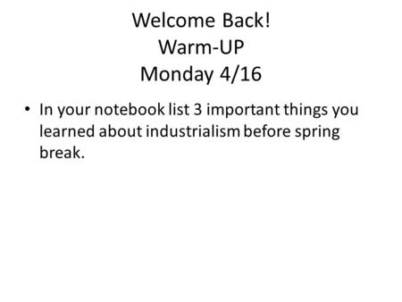 Welcome Back! Warm-UP Monday 4/16 In your notebook list 3 important things you learned about industrialism before spring break.