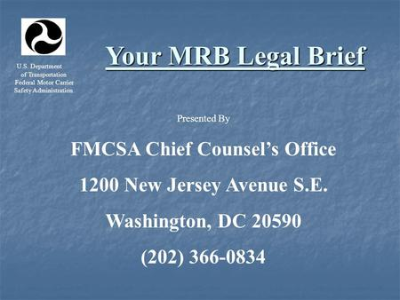 U.S. Department of Transportation Federal Motor Carrier Safety Administration Your MRB Legal Brief Presented By FMCSA Chief Counsel's Office 1200 New Jersey.