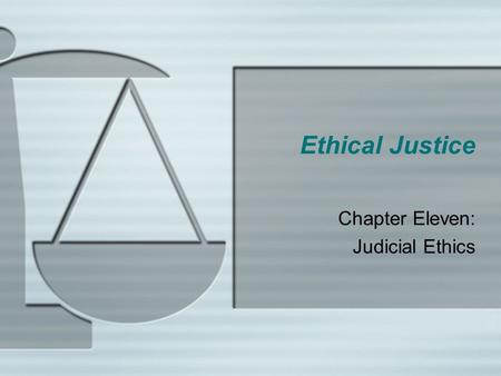 Ethical Justice Chapter Eleven: Judicial Ethics.  The judiciary is the branch of the criminal justice system that deals with the adjudication and exoneration.