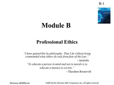 "B-1 McGraw-Hill/Irwin ©2007 by the McGraw-Hill Companies, Inc. All rights reserved. Module B Professional Ethics ""I have gained this by philosophy: That."