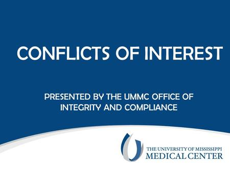 CONFLICTS OF INTEREST PRESENTED BY THE UMMC OFFICE OF INTEGRITY AND COMPLIANCE.
