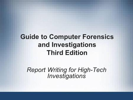 Guide to Computer Forensics and Investigations Third Edition Report Writing for High-Tech Investigations.
