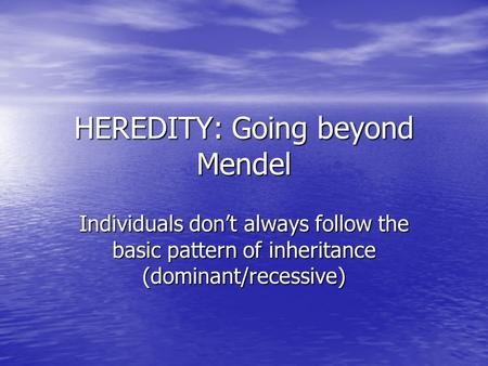 HEREDITY: Going beyond Mendel Individuals don't always follow the basic pattern of inheritance (dominant/recessive)