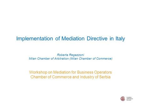 Implementation of Mediation Directive in Italy Roberta Regazzoni Milan Chamber of Arbitration (Milan Chamber of Commerce) Workshop on Mediation for Business.
