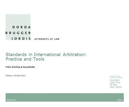 Page 1 www.dbj.at Warsaw, 16 June 2011 Standards in International Arbitration: Practice and Tools YIAG Briefing & Roundtable.