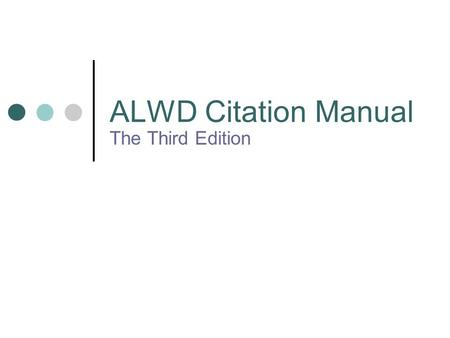 ALWD Citation Manual The Third Edition. Philosophy Not change for the sake of change Goal to refine and clarify the rules Goal to respond to users' inquires.