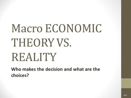 18-1 Macro ECONOMIC THEORY VS. REALITY Who makes the decision and what are the choices?