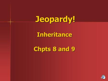 Jeopardy! Inheritance Chpts 8 and 9 Jeopardy! Inheritance Chpts 8 and 9.