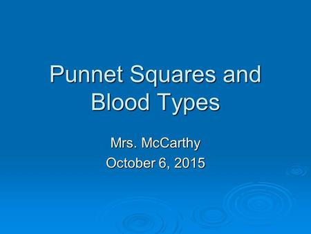 Punnet Squares and Blood Types Mrs. McCarthy October 6, 2015October 6, 2015October 6, 2015.