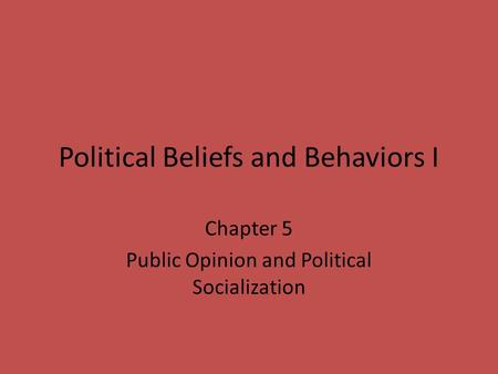 Political Beliefs and Behaviors I Chapter 5 Public Opinion and Political Socialization.