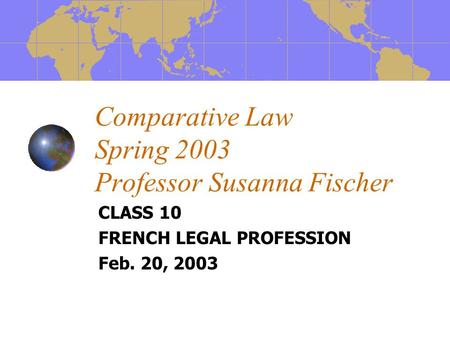 Comparative Law Spring 2003 Professor Susanna Fischer CLASS 10 FRENCH LEGAL PROFESSION Feb. 20, 2003.