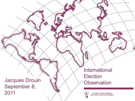 International Election Observation Jacques Drouin September 8, 2011.