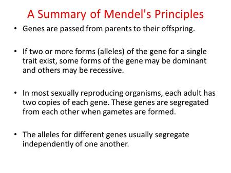 A Summary of Mendel's Principles Genes are passed from parents to their offspring. If two or more forms (alleles) of the gene for a single trait exist,