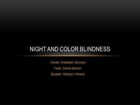 Visuals: Anastasia Veloudos Facts: Dahlia Glanton Speaker: Madison Williams NIGHT AND COLOR BLINDNESS.
