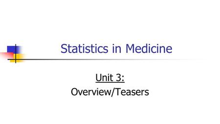 Statistics in Medicine Unit 3: Overview/Teasers. Overview Introduction to probability and conditional probability; Bayes' Rule; diagnostic testing.