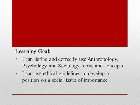 Learning Goal: I can define and correctly use Anthropology, Psychology and Sociology terms and concepts. I can use ethical guidelines to develop a position.