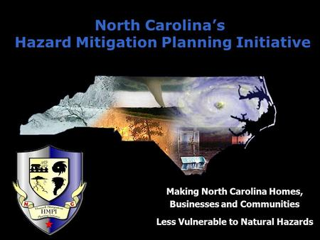 North Carolina's Hazard Mitigation Planning Initiative Making North Carolina Homes, Businesses and Communities Less Vulnerable to Natural Hazards.