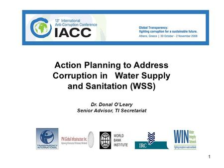 1 Action Planning to Address Corruption in Water Supply and Sanitation (WSS) Dr. Donal O'Leary Senior Advisor, TI Secretariat.