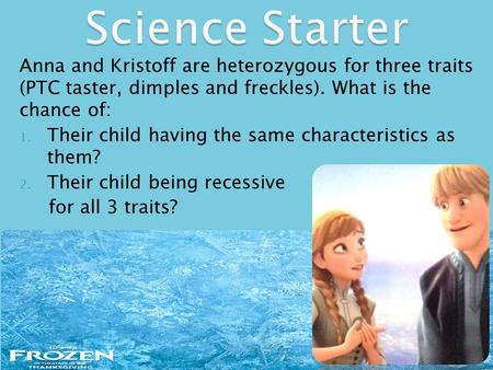 Anna and Kristoff are heterozygous for three traits (PTC taster, dimples and freckles). What is the chance of: 1. Their child having the same characteristics.