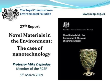 27 th Report Novel Materials in the Environment: The case of nanotechnology The Royal Commission on Environmental Pollution www.rcep.org.uk Professor Mike.