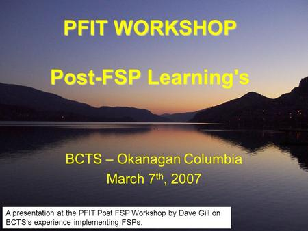 PFIT WORKSHOP Post-FSP Learning's BCTS – Okanagan Columbia March 7 th, 2007 A presentation at the PFIT Post FSP Workshop by Dave Gill on BCTS's experience.