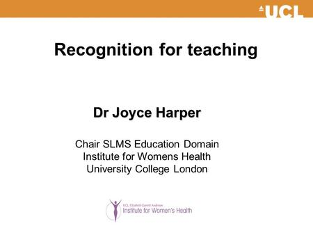 Recognition for teaching Dr Joyce Harper Chair SLMS Education Domain Institute for Womens Health University College London.