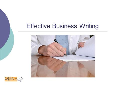 Effective Business Writing. I hear and I forget. I see and I remember. I do and I understand. -Confucius.