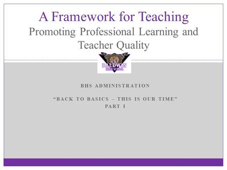 "BHS ADMINISTRATION ""BACK TO BASICS – THIS IS OUR TIME"" PART I A Framework for Teaching Promoting Professional Learning and Teacher Quality."
