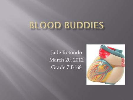 Jade Rotondo March 20, 2012 Grade 7 B168.  This project is going to be about our blood that functions and transfers important things in our body. Jade.