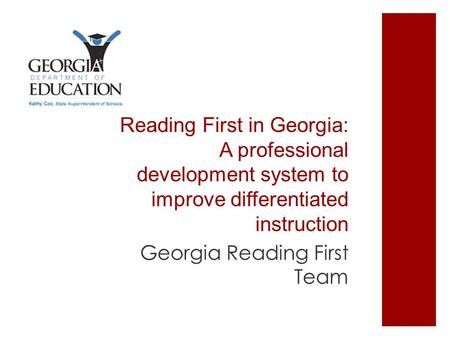 Reading First in Georgia: A professional development system to improve differentiated instruction Georgia Reading First Team.