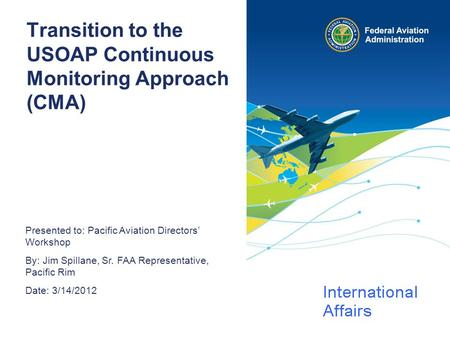 Presented to: Pacific Aviation Directors' Workshop By: Jim Spillane, Sr. FAA Representative, Pacific Rim Date: 3/14/2012 Transition to the USOAP Continuous.
