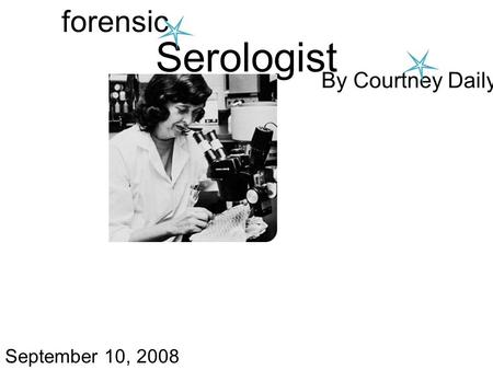 Serologist forensic By Courtney Daily September 10, 2008.