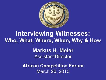 Interviewing Witnesses: Who, What, Where, When, Why & How Markus H. Meier Assistant Director African Competition Forum March 26, 2013.