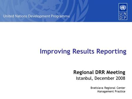 Improving Results Reporting Regional DRR Meeting Istanbul, December 2008 Bratislava Regional Center Management Practice.