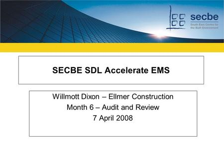 SECBE SDL Accelerate EMS Willmott Dixon – Ellmer Construction Month 6 – Audit and Review 7 April 2008.