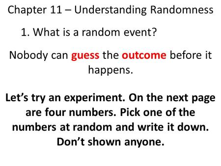 Chapter 11 – Understanding Randomness 1. What is a random event? Nobody can guess the outcome before it happens. Let's try an experiment. On the next page.