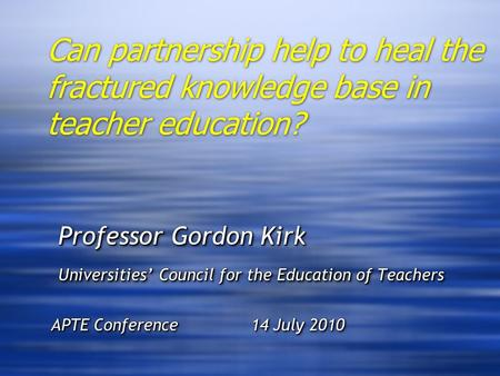 Can partnership help to heal the fractured knowledge base in teacher education? Professor Gordon Kirk Professor Gordon Kirk Universities' Council for the.