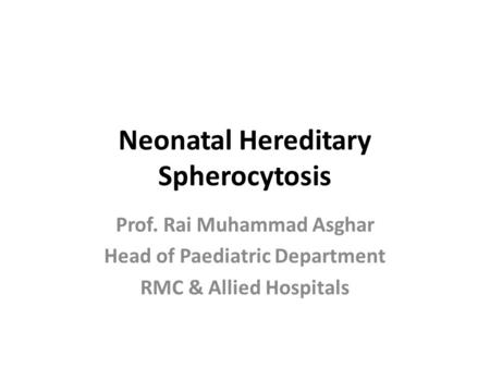 Neonatal Hereditary Spherocytosis Prof. Rai Muhammad Asghar Head of Paediatric Department RMC & Allied Hospitals.