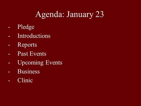Agenda: January 23 -Pledge -Introductions -Reports -Past Events -Upcoming Events -Business -Clinic.