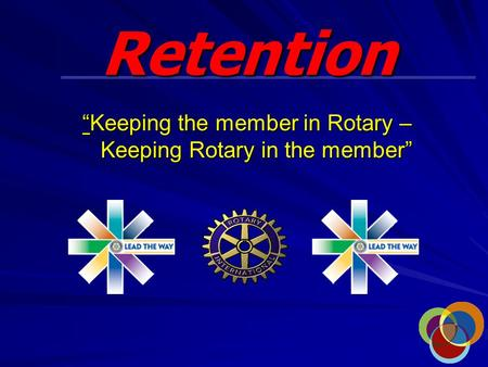 "Retention ""Keeping the member in Rotary – Keeping Rotary in the member"""