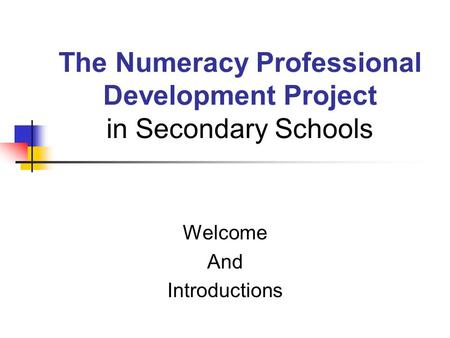 The Numeracy Professional Development Project in Secondary Schools Welcome And Introductions.