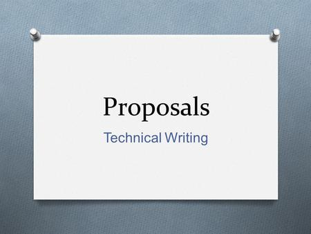Proposals Technical Writing. Proposals O different guises O document written by a person, business, or agency who wishes to perform a job or solve a problem.