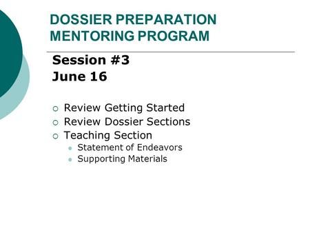 DOSSIER PREPARATION MENTORING PROGRAM Session #3 June 16  Review Getting Started  Review Dossier Sections  Teaching Section Statement of Endeavors Supporting.