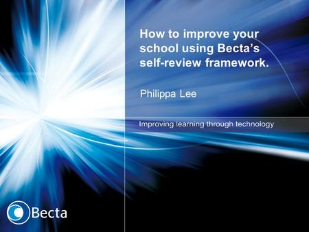 How to improve your school using Becta's self-review framework. Philippa Lee.