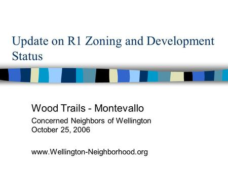 Update on R1 Zoning and Development Status Wood Trails - Montevallo Concerned Neighbors of Wellington October 25, 2006 www.Wellington-Neighborhood.org.