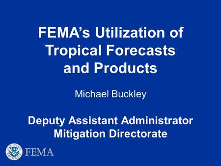 Deputy Assistant Administrator Mitigation Directorate Michael Buckley FEMA's Utilization of Tropical Forecasts and Products.