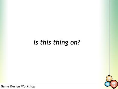 "Is this thing on?. Game Design Workshop Orientation Marc ""MAHK"" LeBlanc GDC 2004."