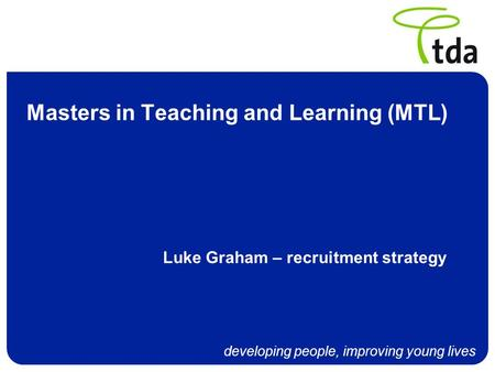Developing people, improving young lives Masters in Teaching and Learning (MTL) Luke Graham – recruitment strategy.