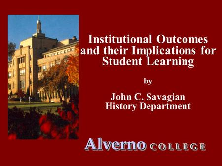 Institutional Outcomes and their Implications for Student Learning by John C. Savagian History Department Alverno C O L L E G E.
